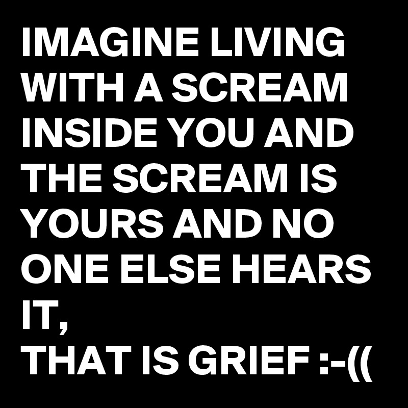 IMAGINE LIVING   WITH A SCREAM INSIDE YOU AND THE SCREAM IS YOURS AND NO ONE ELSE HEARS IT, THAT IS GRIEF :-((