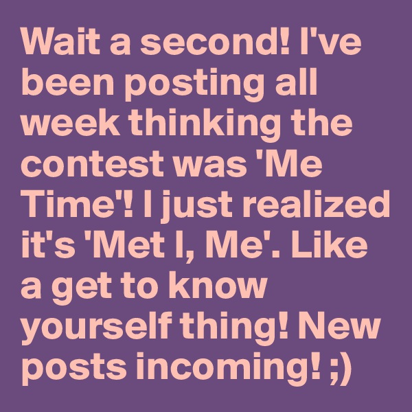 Wait a second! I've been posting all week thinking the contest was 'Me Time'! I just realized it's 'Met I, Me'. Like a get to know yourself thing! New posts incoming! ;)
