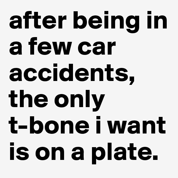 after being in a few car accidents, the only          t-bone i want is on a plate.