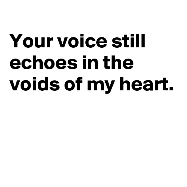 Your voice still echoes in the voids of my heart.