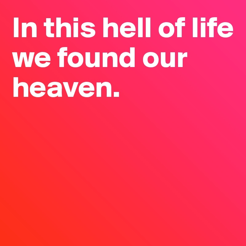 In this hell of life  we found our heaven.