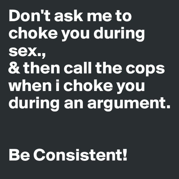 Don't ask me to choke you during sex.,  & then call the cops when i choke you during an argument.   Be Consistent!