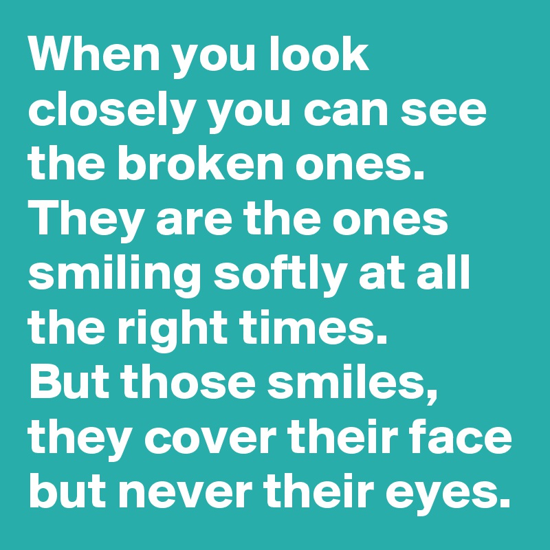 When you look closely you can see the broken ones.  They are the ones smiling softly at all the right times.   But those smiles, they cover their face but never their eyes.