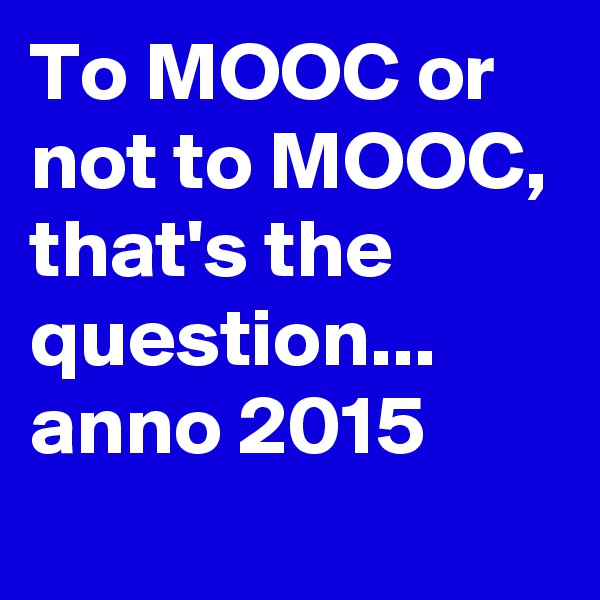 To MOOC or not to MOOC, that's the question... anno 2015