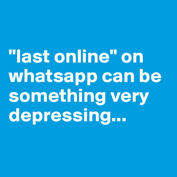 """last online"" on whatsapp can be something very depressing..."