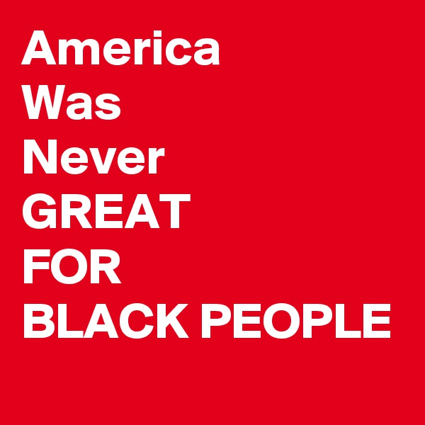 America Was Never  GREAT FOR BLACK PEOPLE