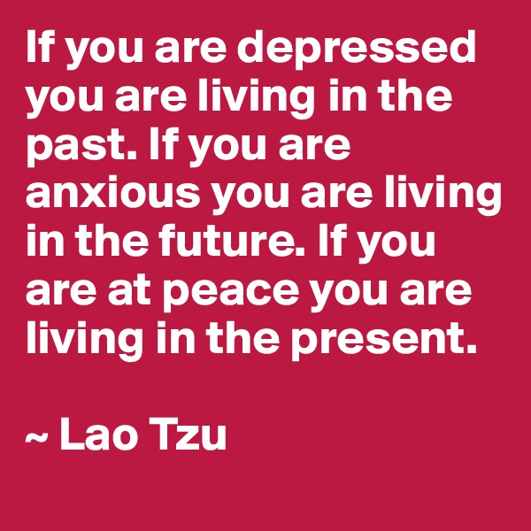 If you are depressed you are living in the past. If you are anxious you are living in the future. If you are at peace you are living in the present.  ~ Lao Tzu