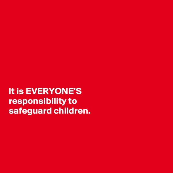 It is EVERYONE'S  responsibility to  safeguard children.