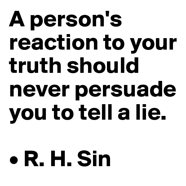 A person's reaction to your truth should never persuade you to tell a lie.  • R. H. Sin