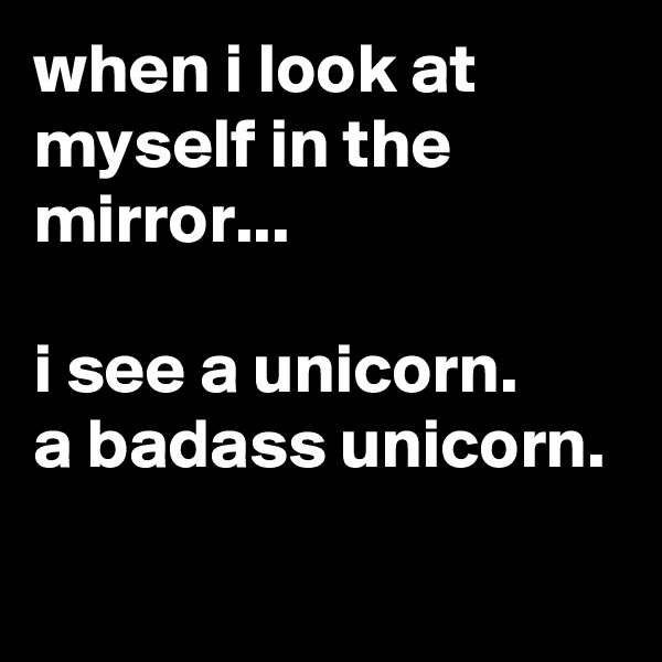 when i look at myself in the mirror...  i see a unicorn. a badass unicorn.