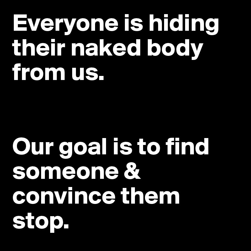 Everyone is hiding their naked body from us.    Our goal is to find someone & convince them stop.