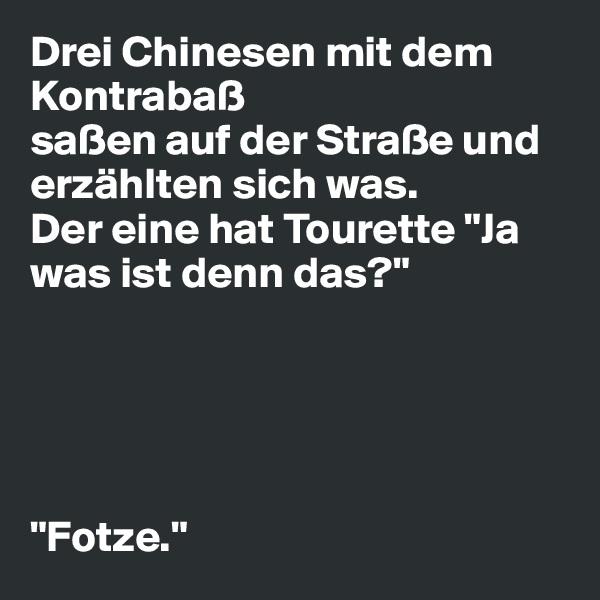 """Drei Chinesen mit dem Kontrabaß saßen auf der Straße und erzählten sich was. Der eine hat Tourette """"Ja was ist denn das?""""      """"Fotze."""""""