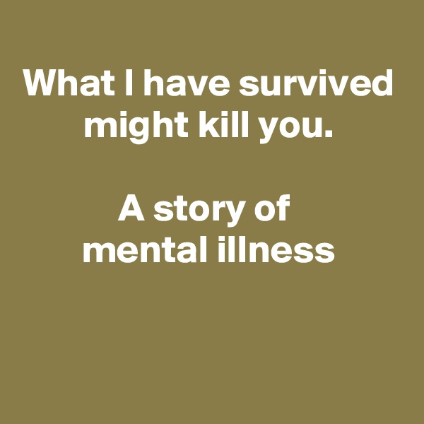 What I have survived might kill you.  A story of  mental illness