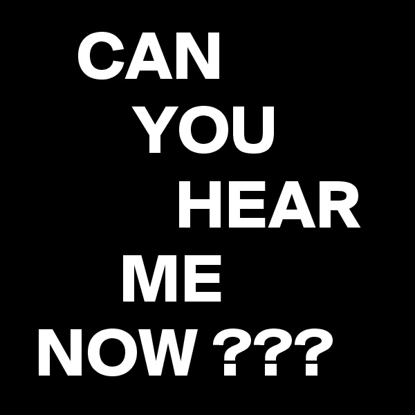 CAN         YOU            HEAR        ME  NOW ???