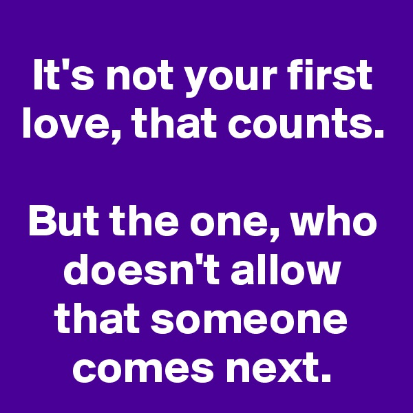 It's not your first love, that counts.  But the one, who doesn't allow that someone comes next.