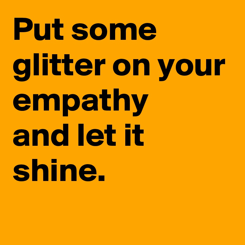 Put some glitter on your empathy  and let it shine.