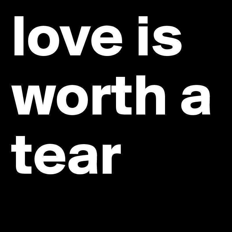 love is worth a tear