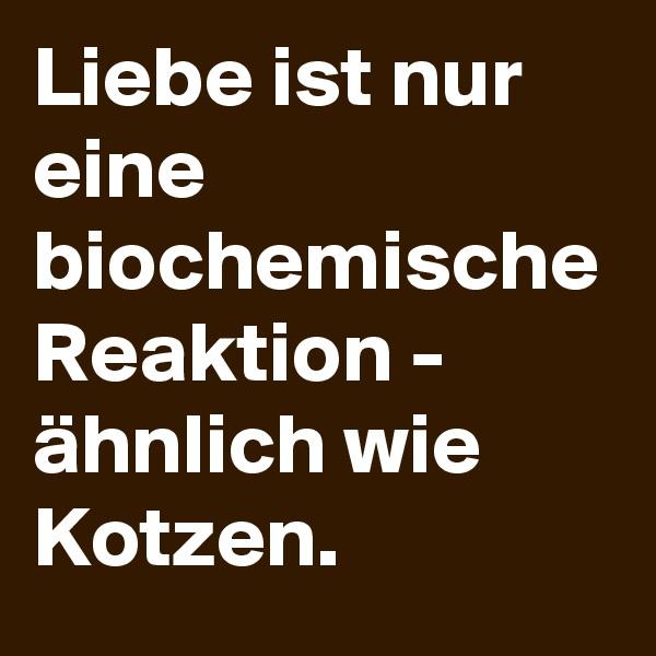 Liebe ist nur eine biochemische Reaktion - ähnlich wie Kotzen.
