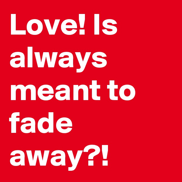 Love! Is always meant to fade away?!