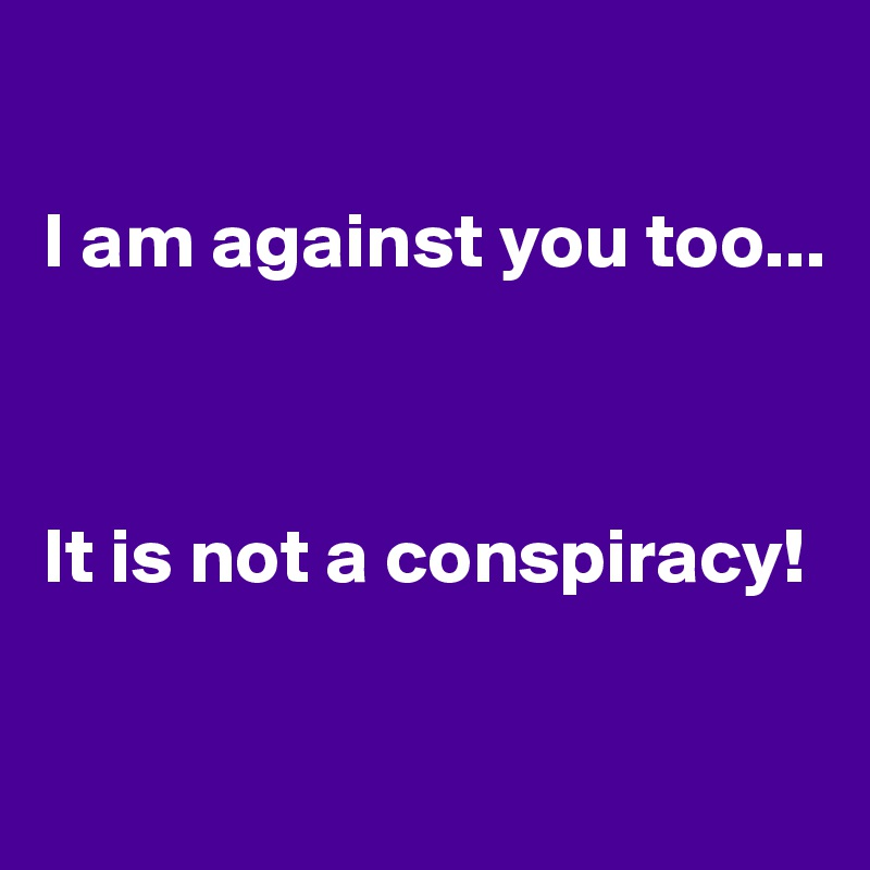 I am against you too...    It is not a conspiracy!