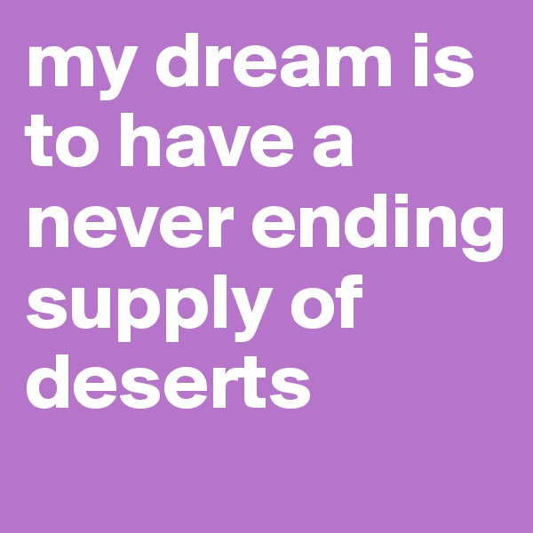 my dream is to have a never ending supply of deserts