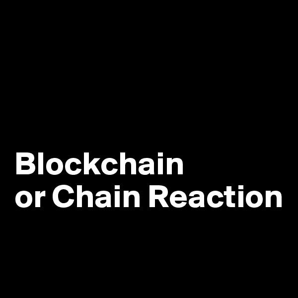 Blockchain  or Chain Reaction