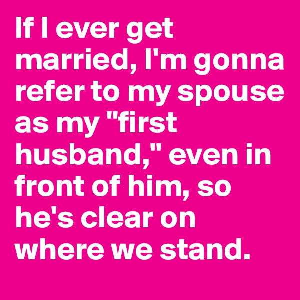 "If I ever get married, I'm gonna refer to my spouse as my ""first husband,"" even in front of him, so he's clear on where we stand."