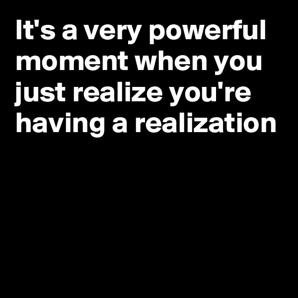 It's a very powerful moment when you just realize you're  having a realization
