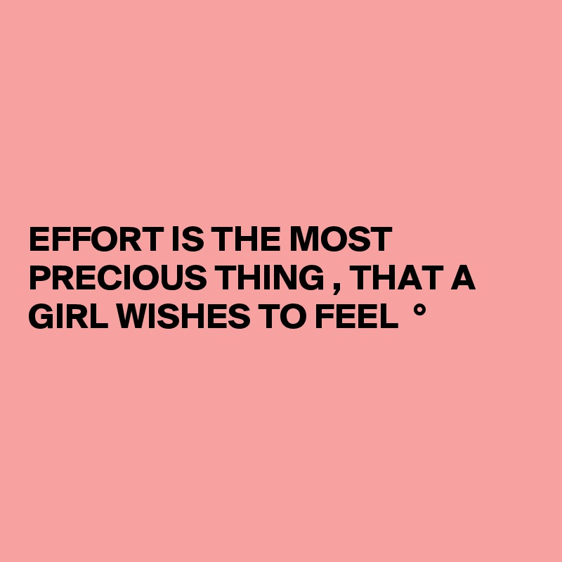 EFFORT IS THE MOST PRECIOUS THING , THAT A GIRL WISHES TO FEEL  °