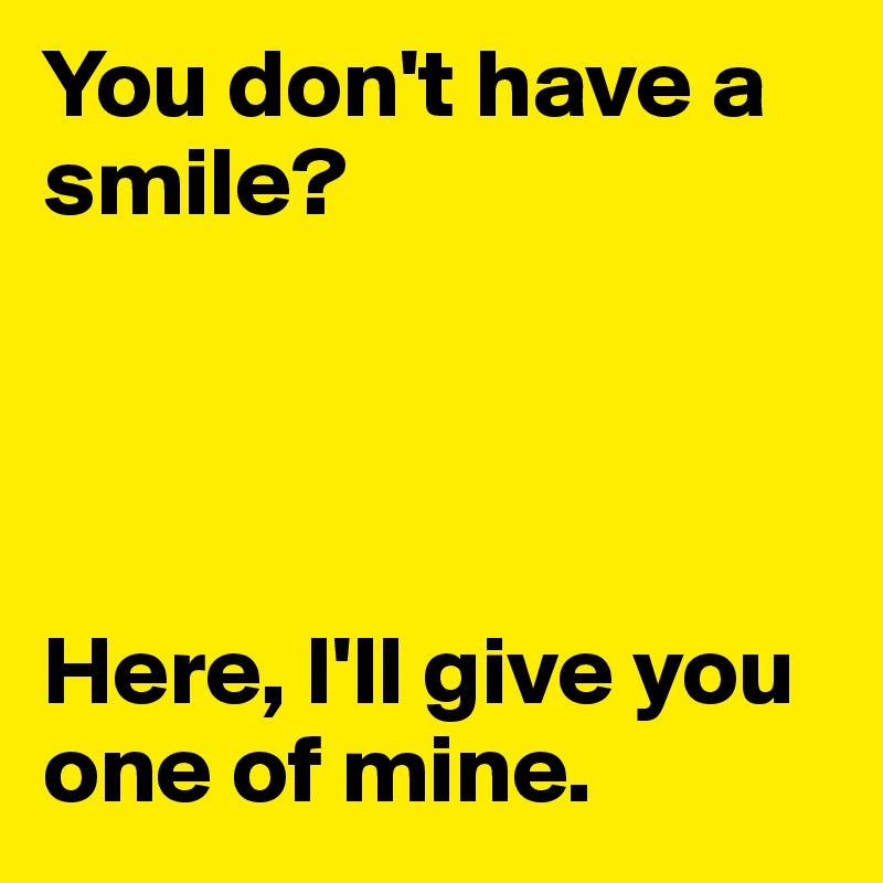 You don't have a smile?     Here, I'll give you one of mine.