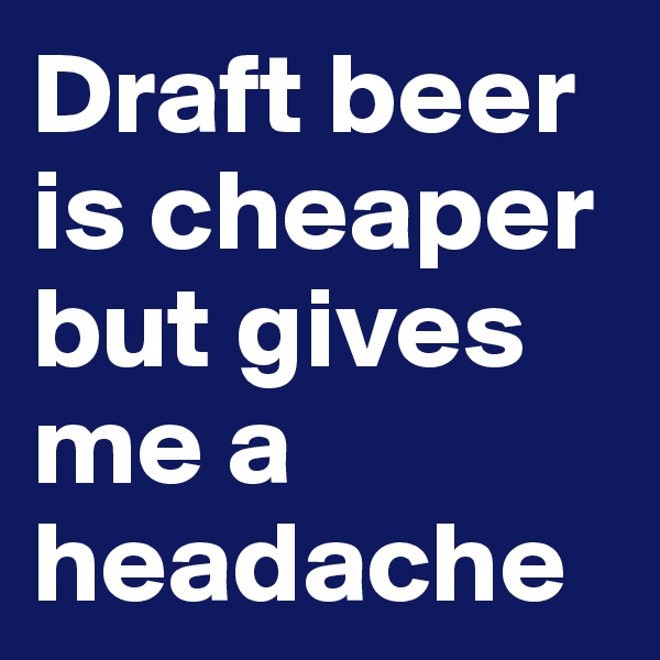 Draft beer is cheaper but gives me a headache