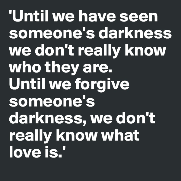 'Until we have seen someone's darkness we don't really know who they are.  Until we forgive someone's darkness, we don't really know what love is.'