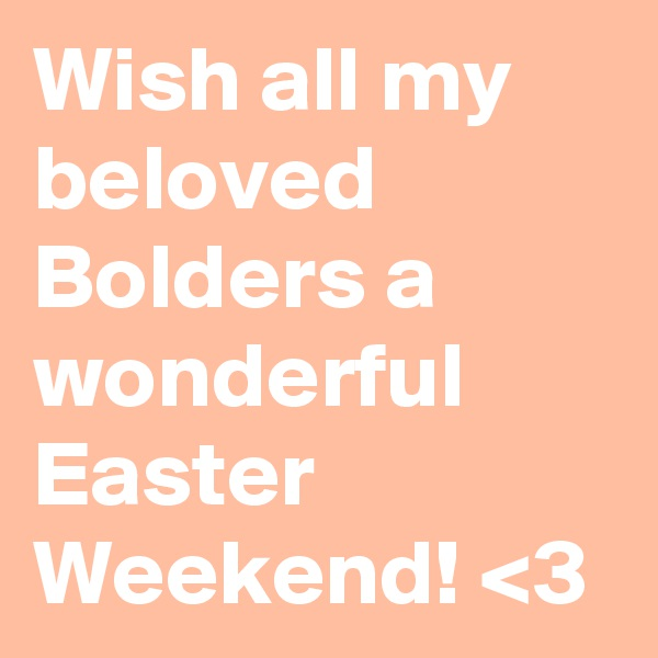 Wish all my beloved Bolders a wonderful Easter Weekend! <3