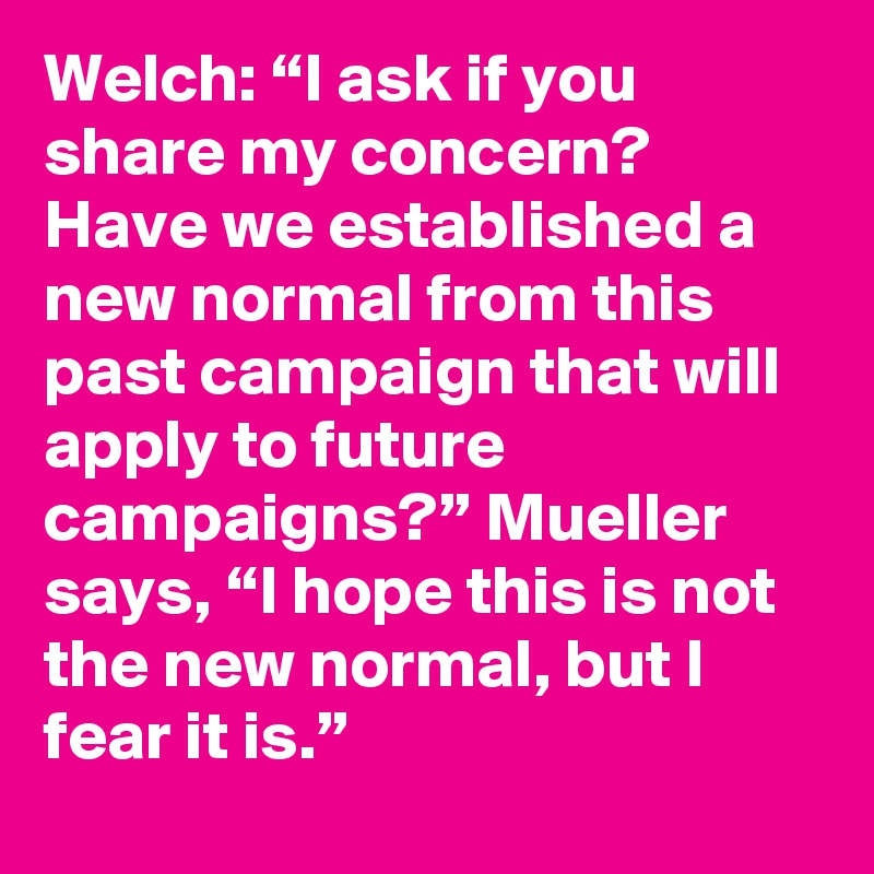 "Welch: ""I ask if you share my concern? Have we established a new normal from this past campaign that will apply to future campaigns?"" Mueller says, ""I hope this is not the new normal, but I fear it is."""