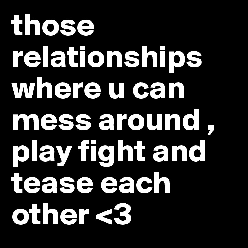 those relationships where u can mess around , play fight and tease each other <3