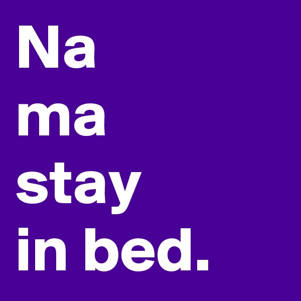 Na ma stay  in bed.