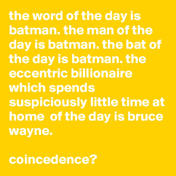 the word of the day is batman. the man of the day is batman. the bat of the day is batman. the eccentric billionaire which spends suspiciously little time at home  of the day is bruce wayne.  coincedence?