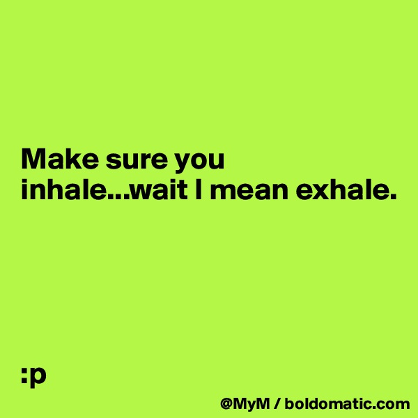 Make sure you inhale...wait I mean exhale.       :p