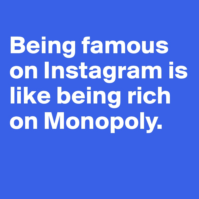 Being famous on Instagram is like being rich on Monopoly.