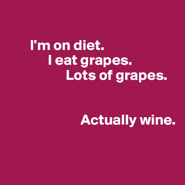 I'm on diet.              I eat grapes.                    Lots of grapes.                                              Actually wine.