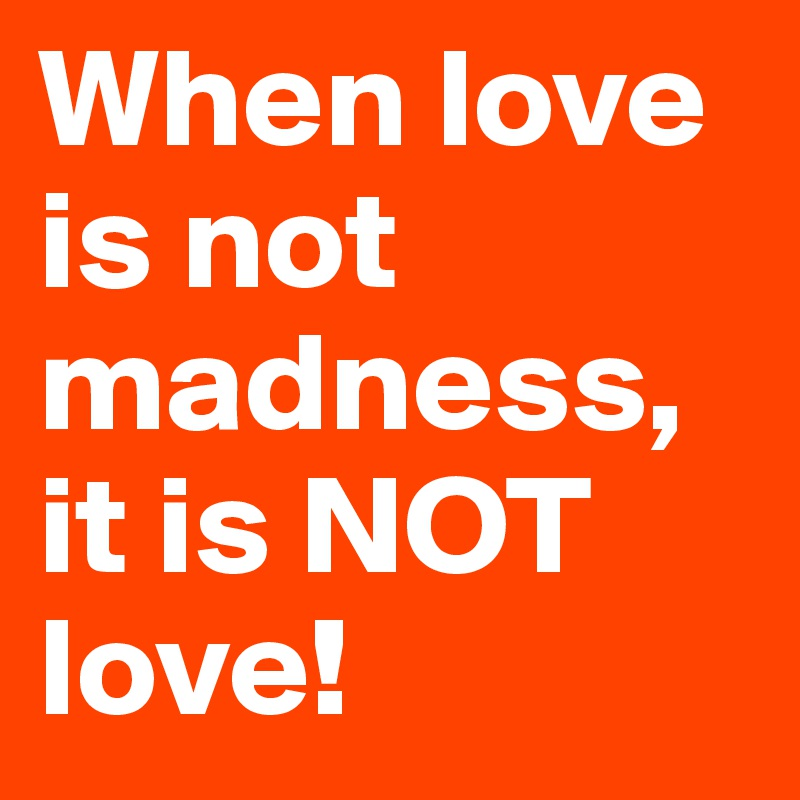 When love is not madness, it is NOT love!