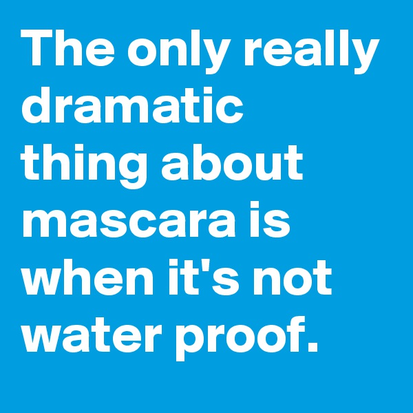 The only really dramatic thing about mascara is when it's not water proof.