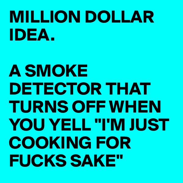 "MILLION DOLLAR IDEA.  A SMOKE DETECTOR THAT TURNS OFF WHEN YOU YELL ""I'M JUST COOKING FOR FUCKS SAKE"""