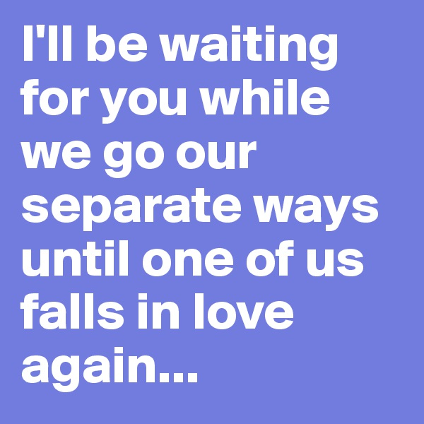 I'll be waiting for you while we go our separate ways until one of us falls in love again...