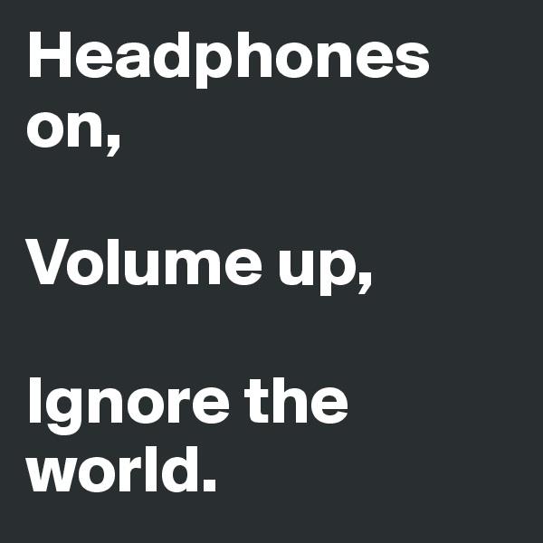 Headphones on,  Volume up,  Ignore the world.