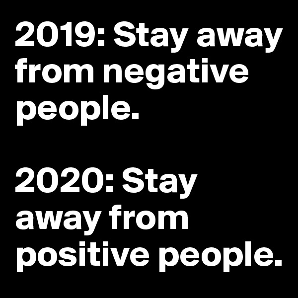 2019: Stay away from negative people.  2020: Stay away from positive people.