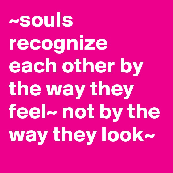 ~souls recognize each other by the way they feel~ not by the way they look~