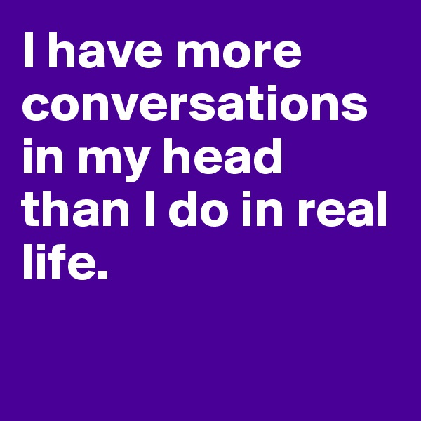 I have more conversations in my head than I do in real life.