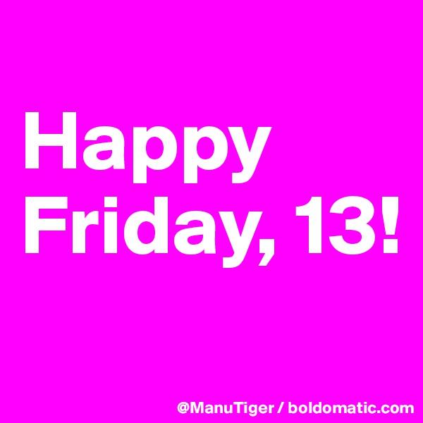 Happy Friday, 13!