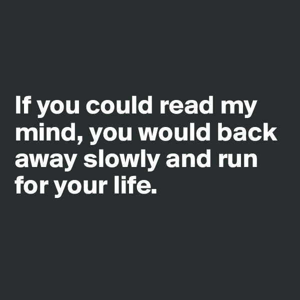 If you could read my mind, you would back away slowly and run for your life.